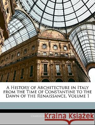 A History of Architecture in Italy from the Time of Constantine to the Dawn of the Renaissance, Volume 1