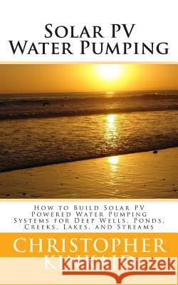 Solar Pv Water Pumping: How to Build Solar Pv Powered Water Pumping Systems for Deep Wells, Ponds, Creeks, Lakes, and Streams