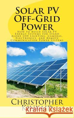 Solar Pv Off-Grid Power: How to Build Solar Pv Energy Systems for Stand Alone Led Lighting, Cameras, Electronics, and Remote Communication Powe