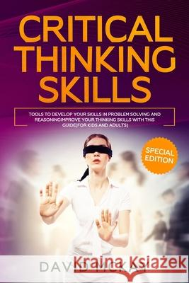 Critical Thinking Skills: Tools to Develop your Skills in Problem Solving and Reasoning Improve your Thinking with this Guide (For Kids and Adul