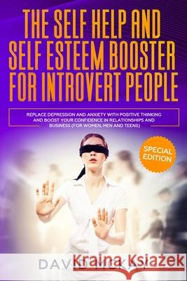 The Self Help and Self Esteem Booster for Introvert People: Replace Depression and Anxiety with Positive Thinking and Boost your Confidence in Relatio