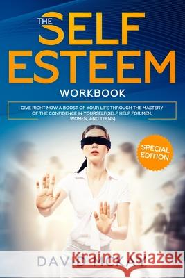 The Self Esteem Workbook: Give Right Now a Boost of Your Life Through the Mastery of the Confidence in Yourself (Self Help for Men, Women, and T