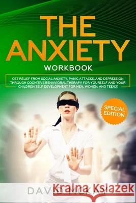 The Anxiety Workbook: Get Relief from Social Anxiety, Panic Attacks, and Depression Through Cognitive Behavioral Therapy for Yourself and Yo