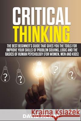Critical Thinking: The Best Beginner's Guide that Gives You the Tools for Improve your Skills of Problem Solving, Logic and the Basics of