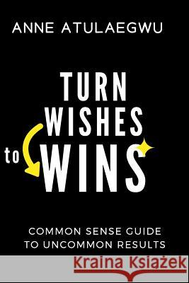 Turn Wishes to Wins: Common Sense Guide to Uncommon Results