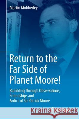 Return to the Far Side of Planet Moore! : Rambling Through Observations, Friendships and Antics of Sir Patrick Moore