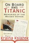 On Board RMS Titanic: Memories of the Maiden Voyage George Behe 9780750982689 History Press