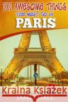 Paris: 101 Awesome Things You Must Do in Paris: Paris Travel Guide to the City of Love and Romance. the True Travel Guide fro James Hall 9781545583906 Createspace Independent Publishing Platform