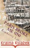 Paris Broke Me (In) Kimberly Labor 9781547256006 Createspace Independent Publishing Platform