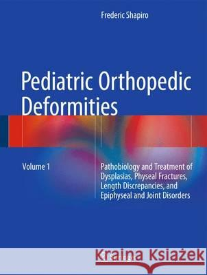 Pediatric Orthopedic Deformities, Volume 1 : Pathobiology and Treatment of Dysplasias, Physeal Fractures, Length Discrepancies, and Epiphyseal and Joint Disorders Frederic Shapiro 9783319205281 Springer - książka