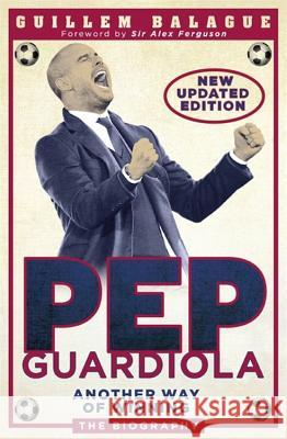 Pep Guardiola: Another Way of Winning: The Biography Guillem Balague   9781409169345 Orion (an Imprint of The Orion Publishing Gro - książka