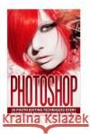 Photoshop: 20 Photo Editing Techniques Every Photoshop Beginner Should Know Edward Bailey 9781515348221 Createspace