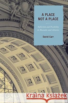 Place Not a Place: Reflection and Possibility in Museums and Libraries David Carr 9780759110205 Altamira Press - książka