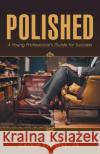 Polished: A Young Professional's Guide for Success Jr. Calvin Purnell 9781504352659 Balboa Press