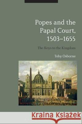 Popes and the Papal Court, 1503-1655: The Keys to the Kingdom Toby Osborne 9781472571588 Bloomsbury Academic - książka