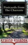 Postcards from the Charente: 11 Months House Exchange in Very Rural France MR Bryan Laurence Hughes 9781515262411 Createspace Independent Publishing Platform