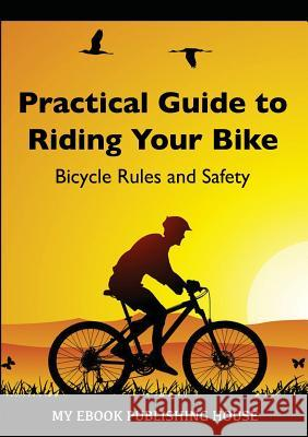 Practical Guide to Riding Your Bike - Bicycle Rules and Safety My Ebook Publishin 9786069830161 SC Active Business Development Srl - książka