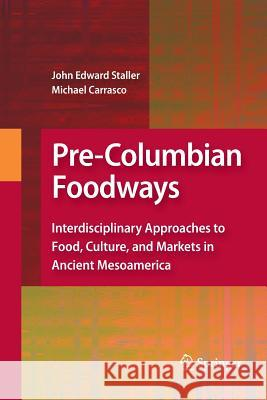 Pre-Columbian Foodways: Interdisciplinary Approaches to Food, Culture, and Markets in Ancient Mesoamerica John Staller Michael Carrasco  9781489983190 Springer - książka