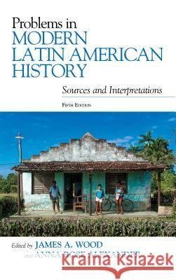 Problems in Modern Latin American History: Sources and Interpretations James A. Wood Anna Rose Alexander 9781538109069 Rowman & Littlefield Publishers - książka