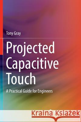 Projected Capacitive Touch: A Practical Guide for Engineers Tony Gray 9783030074906 Springer - książka