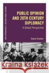 Public Opinion and 20th-Century Diplomacy: A Global Perspective Daniel Hucker Professor of History and International A  9781472524881 Bloomsbury Academic