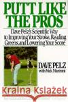 Putt Like the Pros: Dave Pelz's Scientific Guide to Improving Your Stroke, Reading Greens and Dave Pelz Nick Mastroni 9780060920784 HarperResource