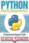 Python Programming: A Comprehensive Beginner's Guide to Learn and Understand Python Language Joshua Welsh 9781542347945 Createspace Independent Publishing Platform