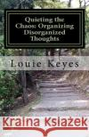 Quieting the Chaos: Organizing Disorganized Thoughts Louie Keyes 9781537516387 Createspace Independent Publishing Platform