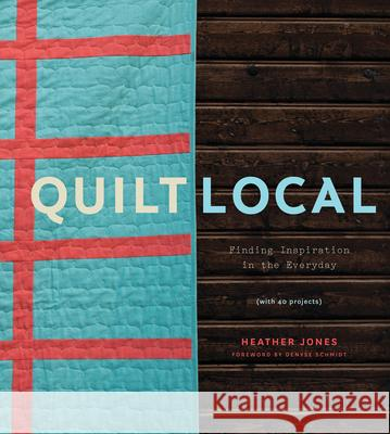 Quilt Local: Finding Inspiration in the Everyday (with 40 Projects) Heather Jones 9781617691768 Stewart, Tabori, & Chang - książka