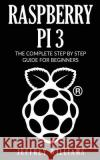Raspberry Pi 3: The Complete Step by Step Guide for Beginners Jeffrey Williams 9781543077391 Createspace Independent Publishing Platform