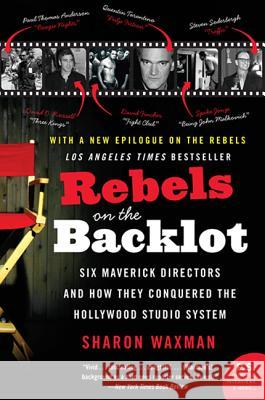 Rebels on the Backlot : Six Maverick Directors and How They Conquered the Hollywood Studio System Sharon Waxman 9780060540180 Harper Perennial - książka