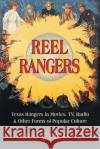 Reel Rangers: Texas Rangers in Movies, TV, Radio & Other Forms of Popular Culture Bill O'Neal 9781571688408 Eakin Press