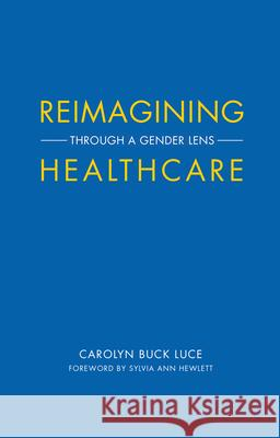 Reimagining Healthcare: Through a Gender Lens Carolyn Buck Luce Sylvia Ann Hewlett 9781945572258 Rare Bird Books, a Vireo Book - książka
