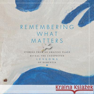 Remembering What Matters: Stories from an Amazing Place Reveal the Unexpected Lessons of Dementia Suzy Laforge 9781942945413 Bright Sky Press - książka