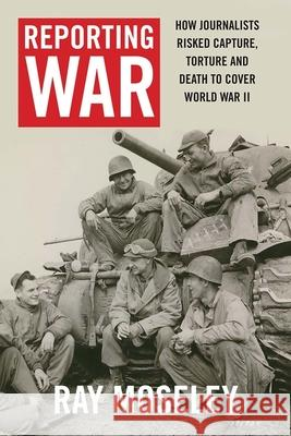 Reporting War: How Foreign Correspondents Risked Capture, Torture and Death to Cover World War II Moseley, Ray 9780300224665 John Wiley & Sons - książka