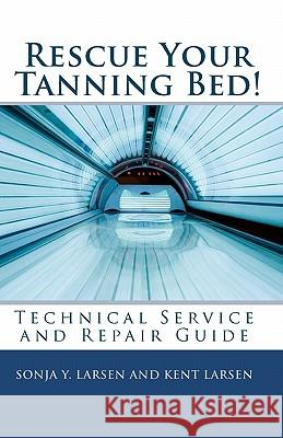 Rescue Your Tanning Bed!: Technical Service and Repair Guide Sonja Y. Larsen Kent Larsen 9781452880303 Createspace - książka