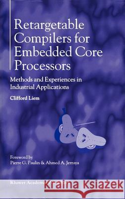 Retargetable Compilers for Embedded Core Processors: Methods and Experiences in Industrial Applications Clifford Liem 9780792399599 Kluwer Academic Publishers - książka