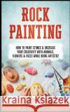 Rock Painting: How to Paint Stones & Increase Your Creativity with Animals, Flowers & Faces While Being Artistic! Aimee Jamond 9781544946993 Createspace Independent Publishing Platform
