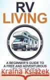 RV Living: A Beginner's Guide to a Free & Adventurous Life on the Road Scott McDougall 9781544612881 Createspace Independent Publishing Platform