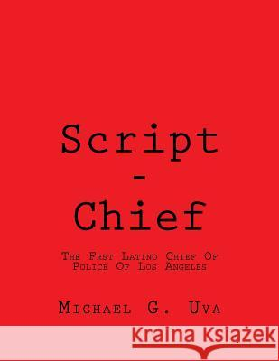 Script - Chief: The First Latino Chief Of Police Of Los Angeles Michael Gerald Uva 9781535167000 Createspace Independent Publishing Platform - książka