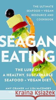 Seagan Eating: The Lure of a Healthy, Sustainable Seafood + Vegan Diet Amy Cramer Lisa McComsey 9780399176944 Perigee Books - książka