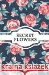 Secret Flowers: Password Logbook (Security / Online Safety & Privacy) - Size 5.5x8.5 John Foster                              Internet Password Notebook 9781544908748 Createspace Independent Publishing Platform