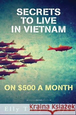 Secrets to Live in Vietnam on $500 a Month: Moving to Vietnam for Digital Nomads, Travelers, and Expats Elly Thuy Nguyen 9781542685320 Createspace Independent Publishing Platform - książka