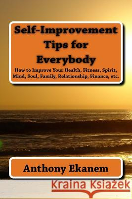 Self-Improvement Tips for Everybody: How to Improve Your Health, Fitness, Spirit, Mind, Soul, Family, Relationship, Finance, Etc. Anthony Ekanem 9781517201227 Createspace - książka