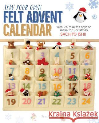 Sew Your Own Felt Advent Calendar: With 24 Mini Felt Toys to Make for Christmas Sachiyo Ishii 9781782214915 Search Press(UK) - książka
