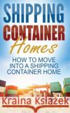 Shipping Container Homes: How to Move Into a Shipping Container Home (a Step by Step Guide)