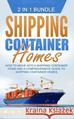 Shipping Container Homes: How to Move Into a Shipping Container Home and a Comprehensive Guide to Shipping Container Homes (2 in 1 Bundle) Matt Brown 9781542923729 Createspace Independent Publishing Platform - książka