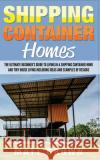 Shipping Container Homes: The Ultimate Beginners Guide to Living in a Shipping Container Home and Tiny House Living Including Ideas and Example