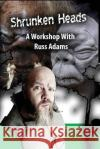 Shrunken Heads: A Workshop with Russ Adams Russ Adams 9781542948265 Createspace Independent Publishing Platform
