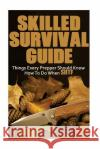 Skilled Survival Guide: Things Every Prepper Should Know How to Do When Shtf: (Self-Defense, Survival Gear) Nathan Craig 9781544731421 Createspace Independent Publishing Platform